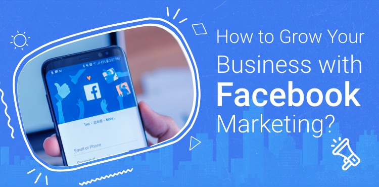 How to Grow Your Business with Facebook Marketing?
